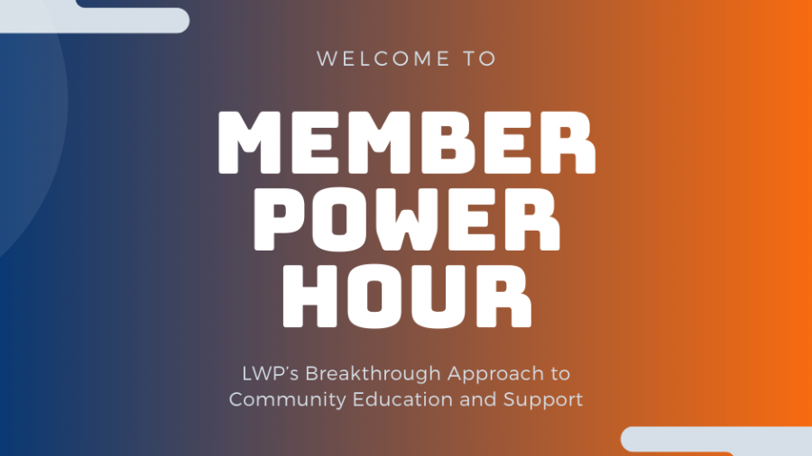 Welcome to Member Power Hour, LWP's Breakthrough Approach to Community Education and Support.